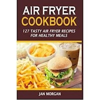 Air Fryer Cookbook : 127 Tasty Air Fryer Recipes for Healthy Meals