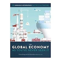 The Global Economy as You ve Never Seen It : 99 Ingenious Infographics That Put It All Together
